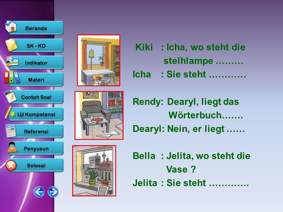 Kiki: Icha, wo steht die stelhlampe ……… Icha: Sie steht ………… Rendy: Dearyl, liegt das Wörterbuch……. Dearyl: Nein, er liegt …… Bella: Jelita, wo steht