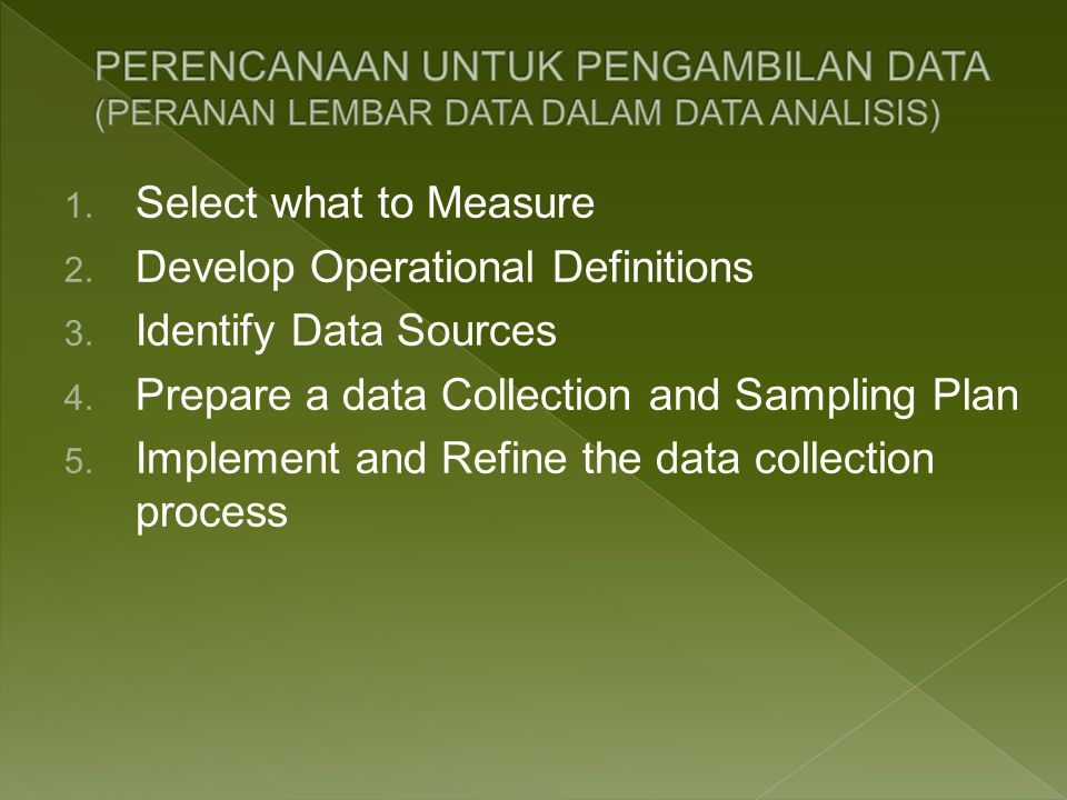 1. Select what to Measure 2. Develop Operational Definitions 3. Identify Data Sources 4. Prepare a data Collection and Sampling Plan 5. Implement and