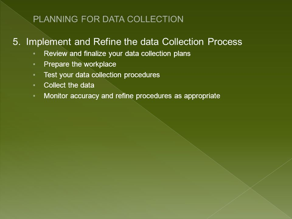 5. Implement and Refine the data Collection Process Review and finalize your data collection plans Prepare the workplace Test your data collection pro
