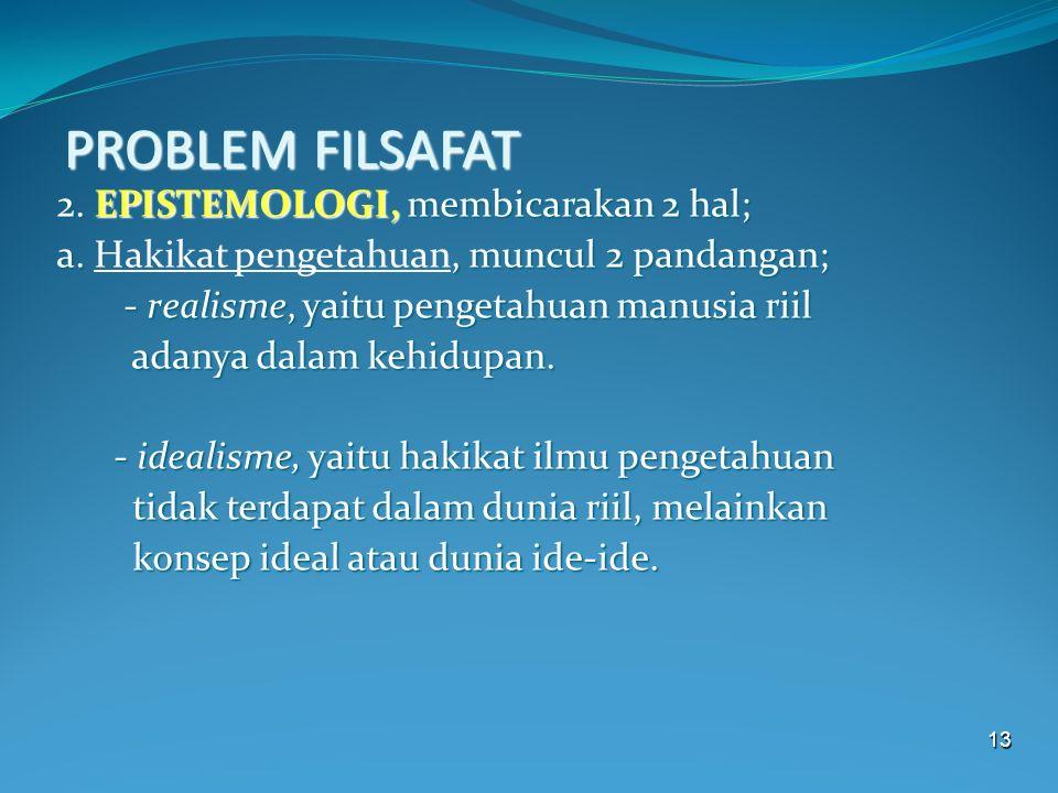 13 PROBLEM FILSAFAT 2. EPISTEMOLOGI, membicarakan 2 hal; a., muncul 2 pandangan; a. Hakikat pengetahuan, muncul 2 pandangan; - realisme, yaitu pengeta