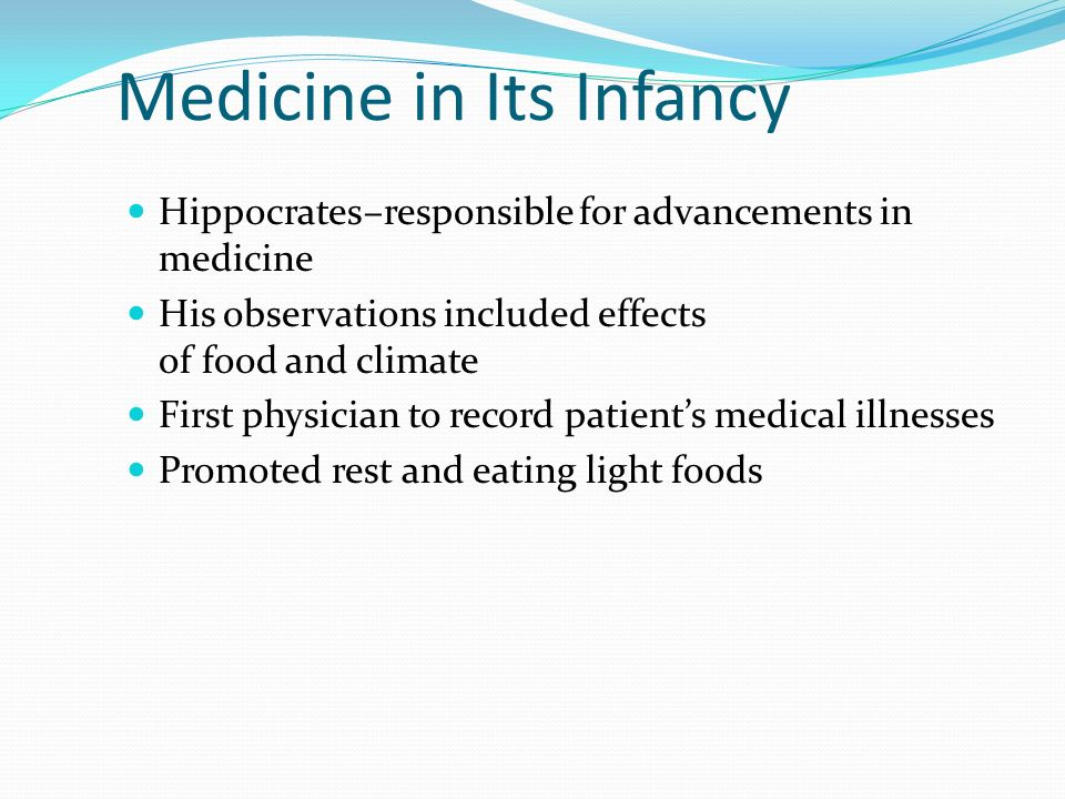 Medicine in Its Infancy Hippocrates–responsible for advancements in medicine His observations included effects of food and climate First physician to