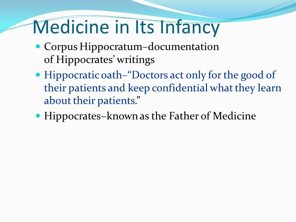 Medicine in Its Infancy Corpus Hippocratum–documentation of Hippocrates writings Hippocratic oath–Doctors act only for the good of their patients and