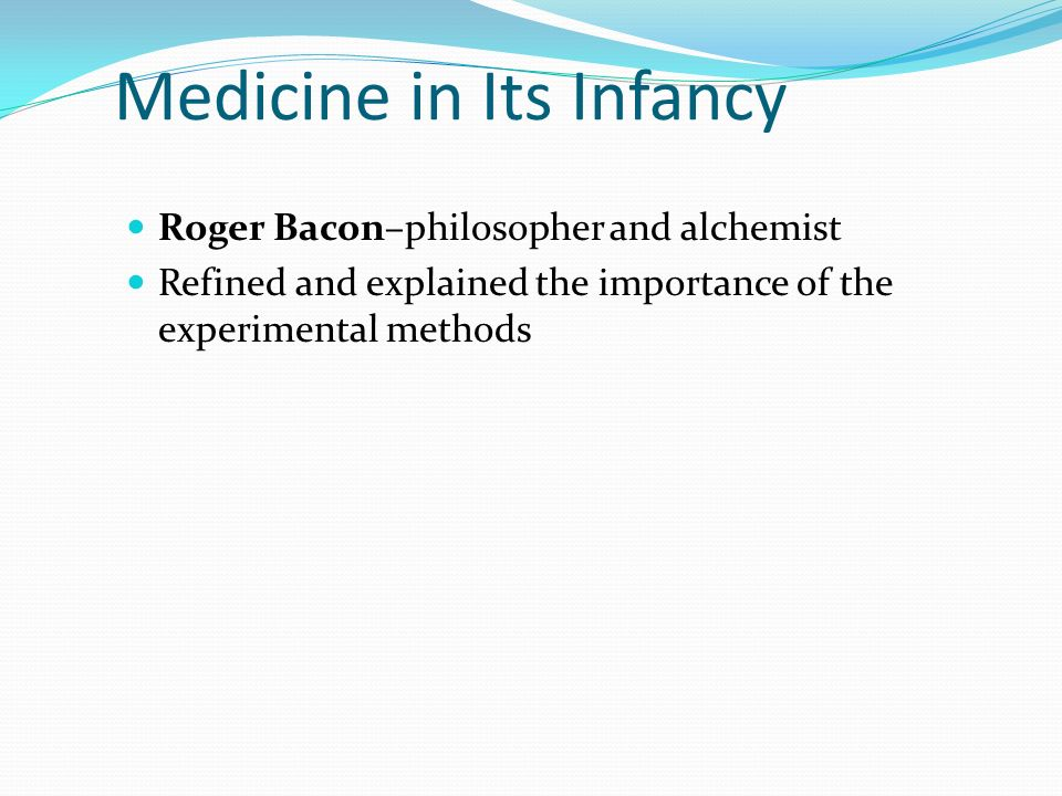 Medicine in Its Infancy Roger Bacon–philosopher and alchemist Refined and explained the importance of the experimental methods