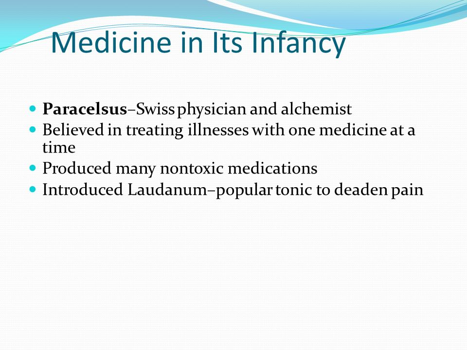 Medicine in Its Infancy Paracelsus–Swiss physician and alchemist Believed in treating illnesses with one medicine at a time Produced many nontoxic med