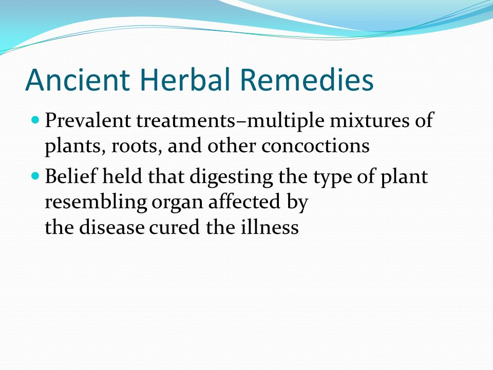 Ancient Herbal Remedies Prevalent treatments–multiple mixtures of plants, roots, and other concoctions Belief held that digesting the type of plant re