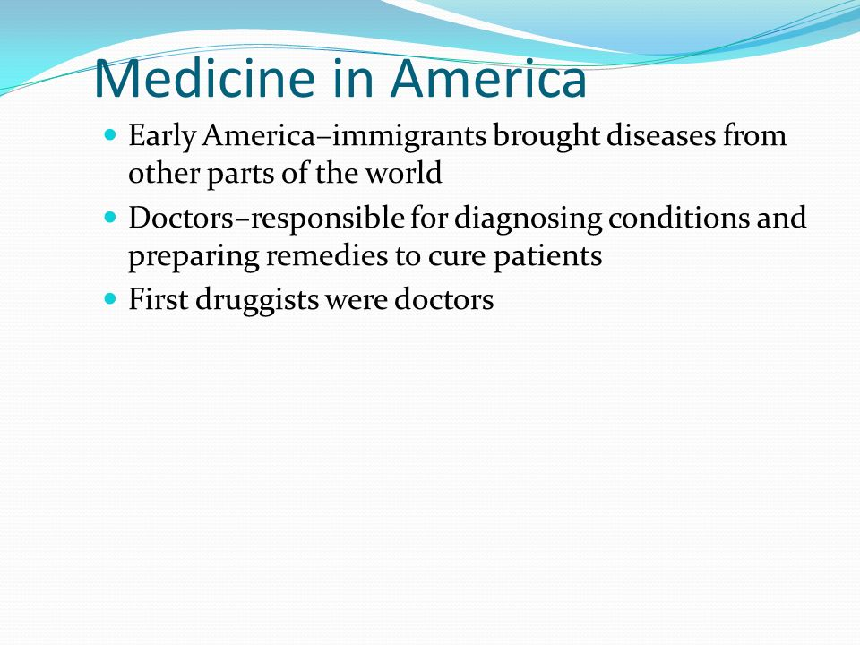 Medicine in America Early America–immigrants brought diseases from other parts of the world Doctors–responsible for diagnosing conditions and preparin