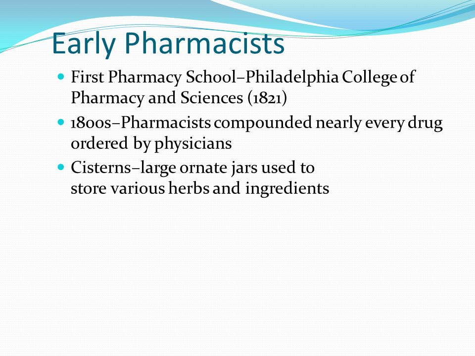 Early Pharmacists First Pharmacy School–Philadelphia College of Pharmacy and Sciences (1821) 1800s–Pharmacists compounded nearly every drug ordered by