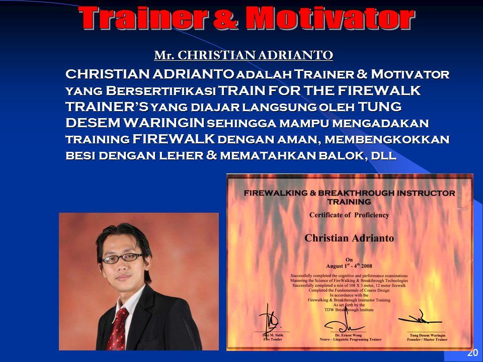 20 Mr. CHRISTIAN ADRIANTO CHRISTIAN ADRIANTO adalah Trainer & Motivator yang Bersertifikasi TRAIN FOR THE FIREWALK TRAINERS yang diajar langsung oleh