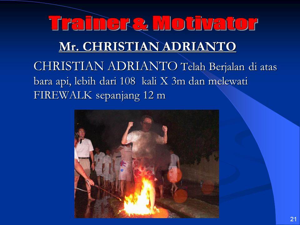 21 Mr. CHRISTIAN ADRIANTO CHRISTIAN ADRIANTO Telah Berjalan di atas bara api, lebih dari 108 kali X 3m dan melewati FIREWALK sepanjang 12 m
