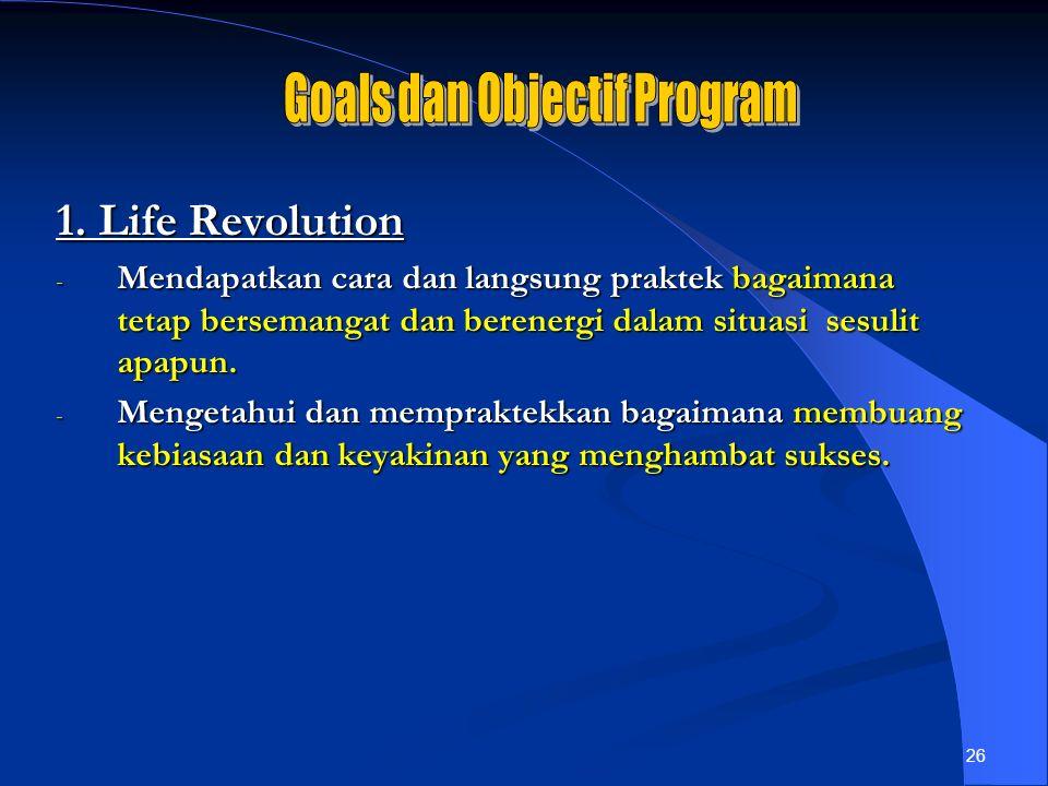 26 1. Life Revolution - Mendapatkan cara dan langsung praktek bagaimana tetap bersemangat dan berenergi dalam situasi sesulit apapun. - Mengetahui dan
