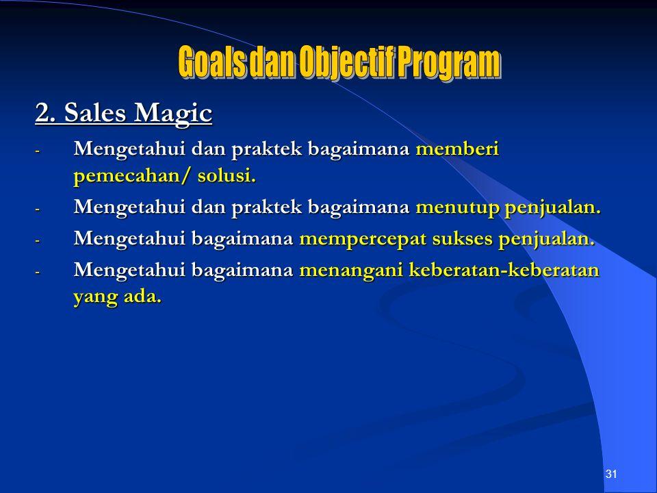 31 2. Sales Magic - Mengetahui dan praktek bagaimana memberi pemecahan/ solusi. - Mengetahui dan praktek bagaimana menutup penjualan. - Mengetahui bag