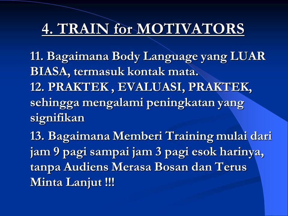 4. TRAIN for MOTIVATORS 11. Bagaimana Body Language yang LUAR BIASA, termasuk kontak mata. 12. PRAKTEK, EVALUASI, PRAKTEK, sehingga mengalami peningka