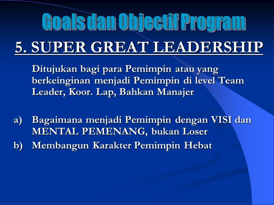 5. SUPER GREAT LEADERSHIP Ditujukan bagi para Pemimpin atau yang berkeinginan menjadi Pemimpin di level Team Leader, Koor. Lap, Bahkan Manajer a)Bagai