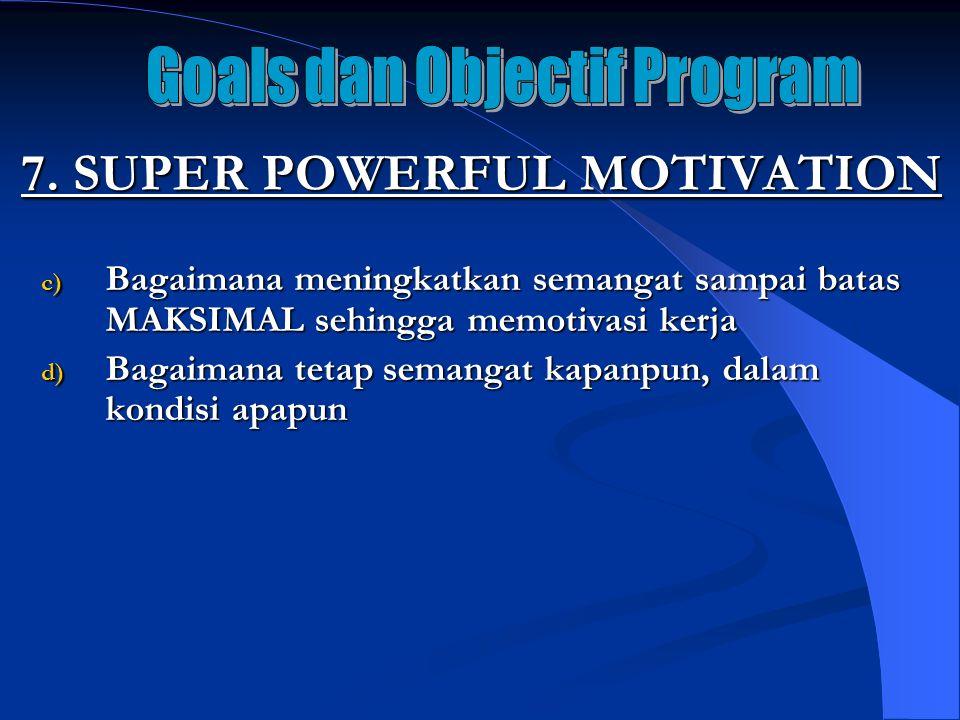 7. SUPER POWERFUL MOTIVATION c) Bagaimana meningkatkan semangat sampai batas MAKSIMAL sehingga memotivasi kerja d) Bagaimana tetap semangat kapanpun,