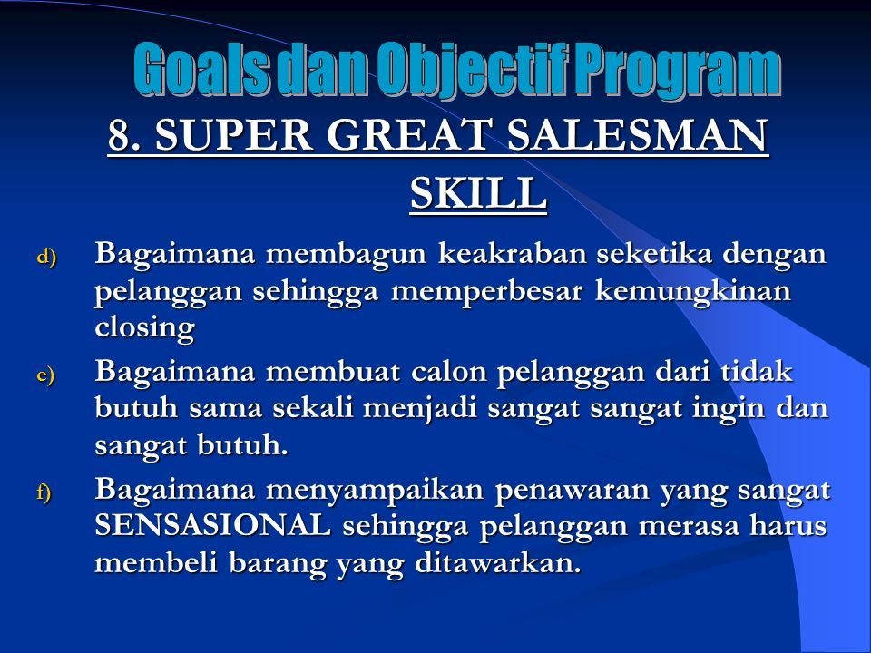 8. SUPER GREAT SALESMAN SKILL d) Bagaimana membagun keakraban seketika dengan pelanggan sehingga memperbesar kemungkinan closing e) Bagaimana membuat