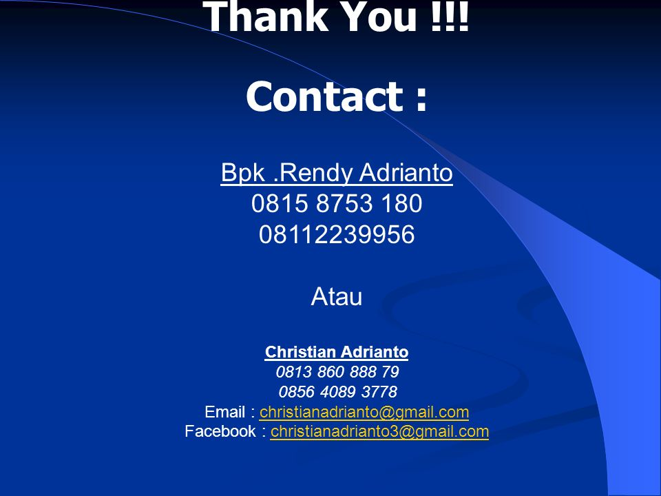 Thank You !!! Contact : Bpk.Rendy Adrianto 0815 8753 180 08112239956 Atau Christian Adrianto 0813 860 888 79 0856 4089 3778 Email : christianadrianto@