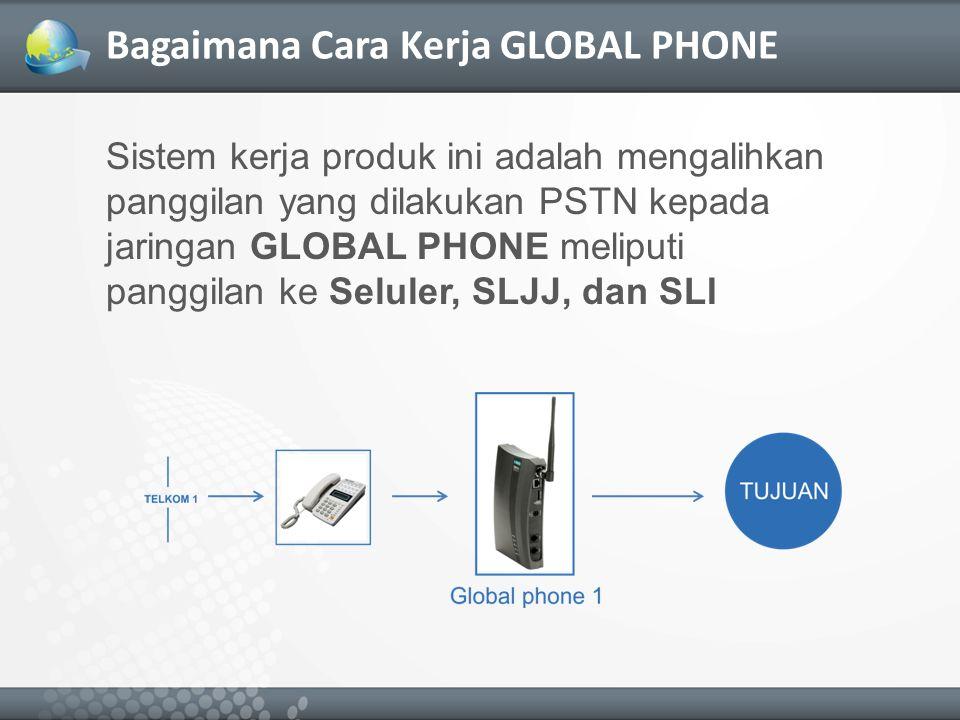 Bagaimana Cara Kerja GLOBAL PHONE Sistem kerja produk ini adalah mengalihkan panggilan yang dilakukan PSTN kepada jaringan GLOBAL PHONE meliputi panggilan ke Seluler, SLJJ, dan SLI
