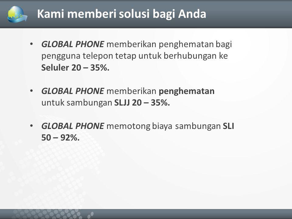 Kami memberi solusi bagi Anda GLOBAL PHONE memberikan penghematan bagi pengguna telepon tetap untuk berhubungan ke Seluler 20 – 35%.