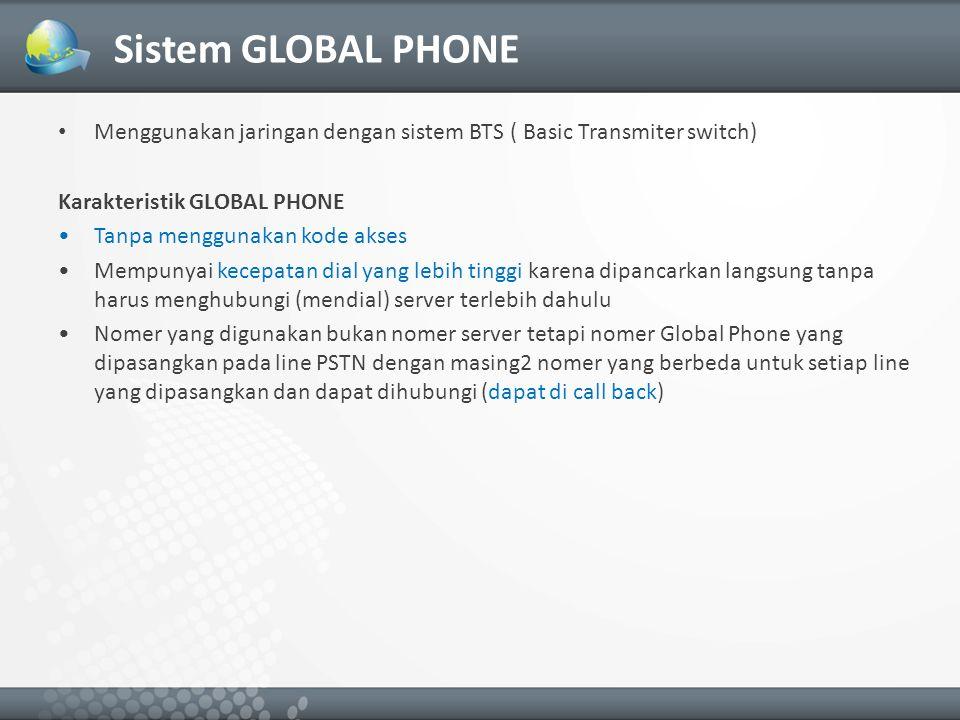 Sistem GLOBAL PHONE Menggunakan jaringan dengan sistem BTS ( Basic Transmiter switch) Karakteristik GLOBAL PHONE Tanpa menggunakan kode akses Mempunyai kecepatan dial yang lebih tinggi karena dipancarkan langsung tanpa harus menghubungi (mendial) server terlebih dahulu Nomer yang digunakan bukan nomer server tetapi nomer Global Phone yang dipasangkan pada line PSTN dengan masing2 nomer yang berbeda untuk setiap line yang dipasangkan dan dapat dihubungi (dapat di call back)