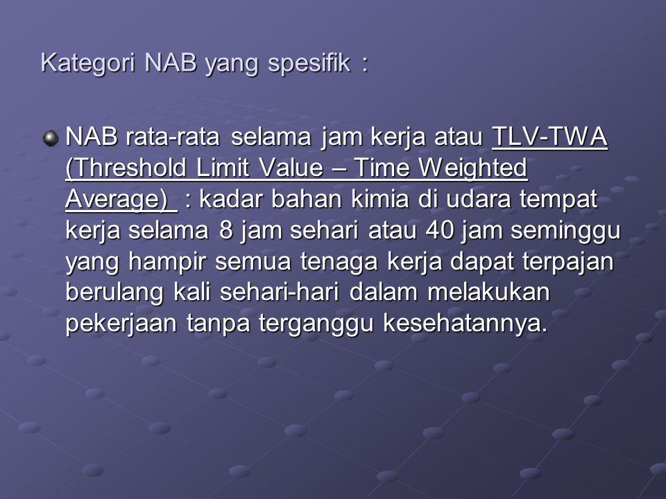 Kategori NAB yang spesifik : NAB rata-rata selama jam kerja atau TLV-TWA (Threshold Limit Value – Time Weighted Average) : kadar bahan kimia di udara