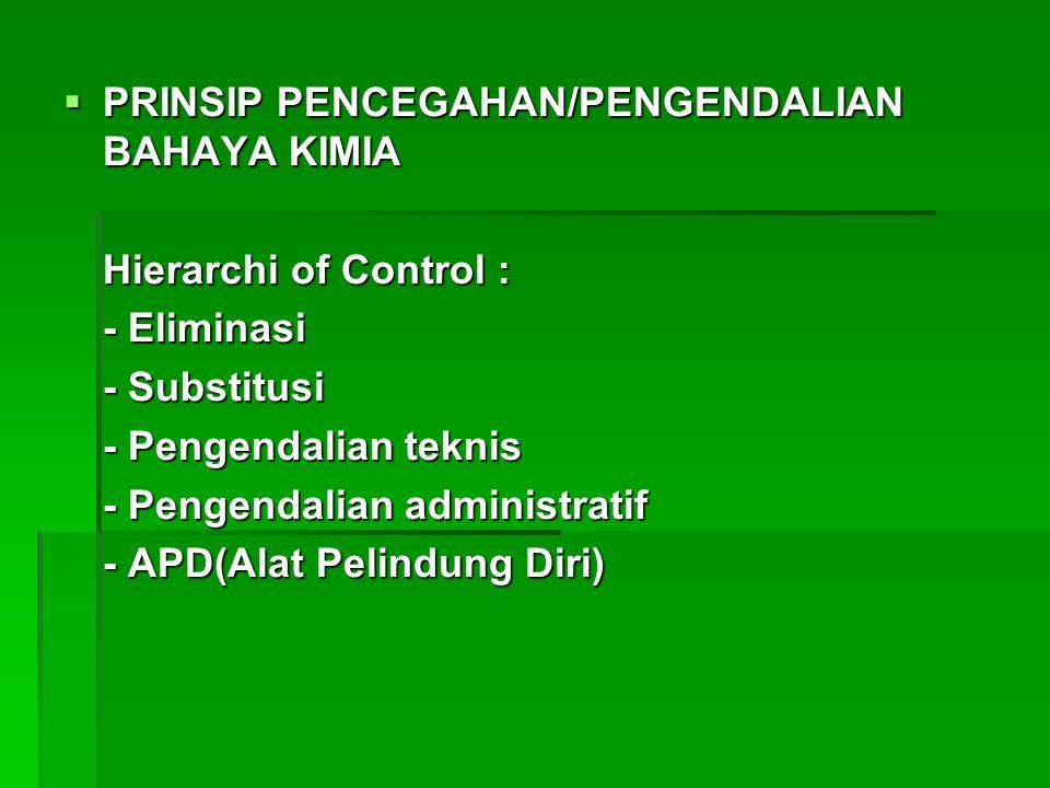 PRINSIP PENCEGAHAN/PENGENDALIAN BAHAYA KIMIA Hierarchi of Control : - Eliminasi - Substitusi - Pengendalian teknis - Pengendalian administratif - APD(