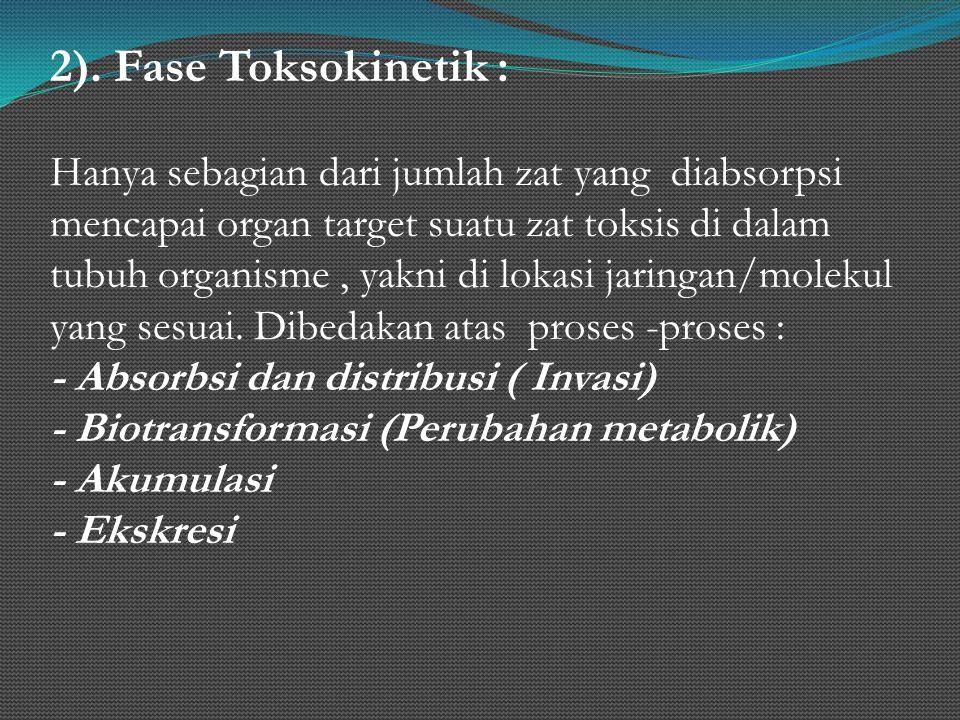 2). Fase Toksokinetik : Hanya sebagian dari jumlah zat yang diabsorpsi mencapai organ target suatu zat toksis di dalam tubuh organisme, yakni di lokas