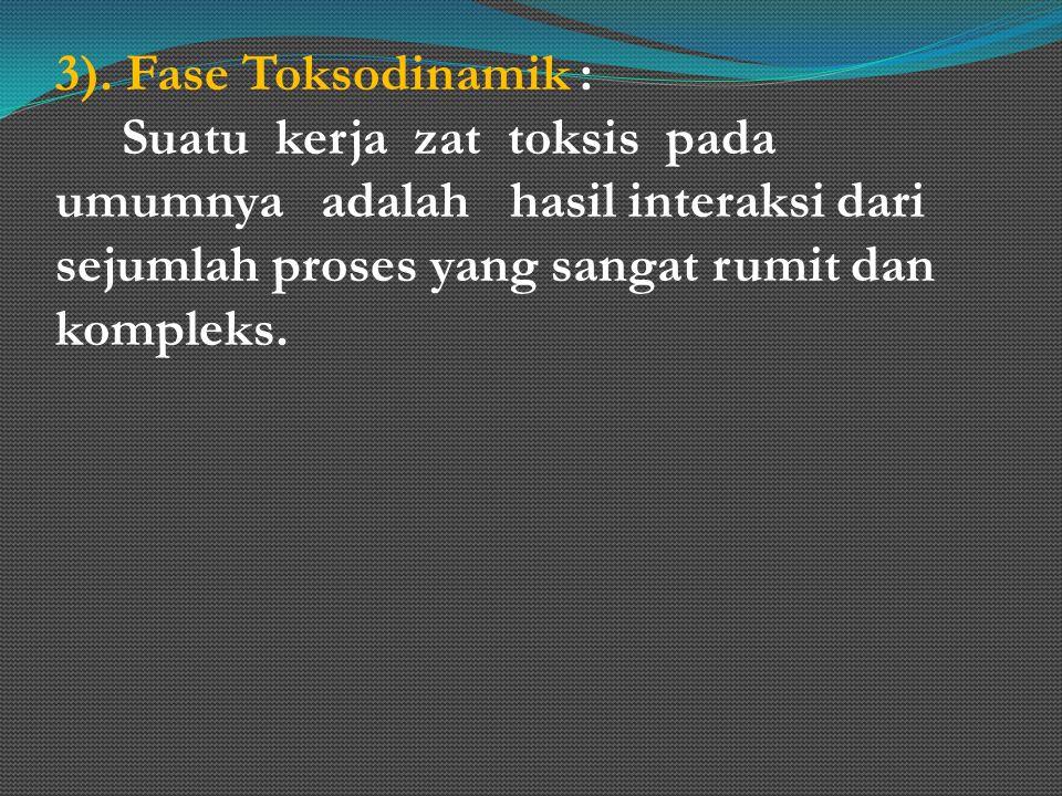 3). Fase Toksodinamik : Suatu kerja zat toksis pada umumnya adalah hasil interaksi dari sejumlah proses yang sangat rumit dan kompleks.