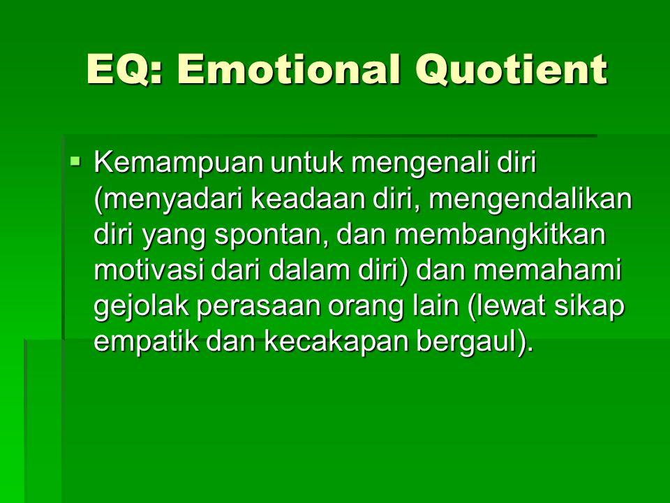 EQ: Emotional Quotient Kemampuan untuk mengenali diri (menyadari keadaan diri, mengendalikan diri yang spontan, dan membangkitkan motivasi dari dalam diri) dan memahami gejolak perasaan orang lain (lewat sikap empatik dan kecakapan bergaul).