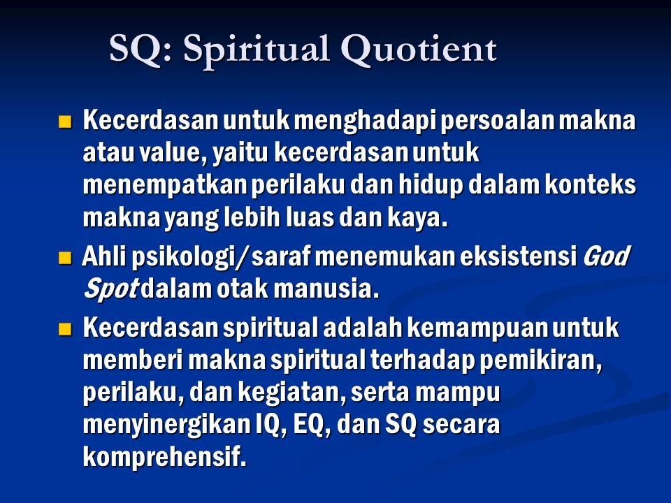 SQ: Spiritual Quotient Kecerdasan untuk menghadapi persoalan makna atau value, yaitu kecerdasan untuk menempatkan perilaku dan hidup dalam konteks makna yang lebih luas dan kaya.