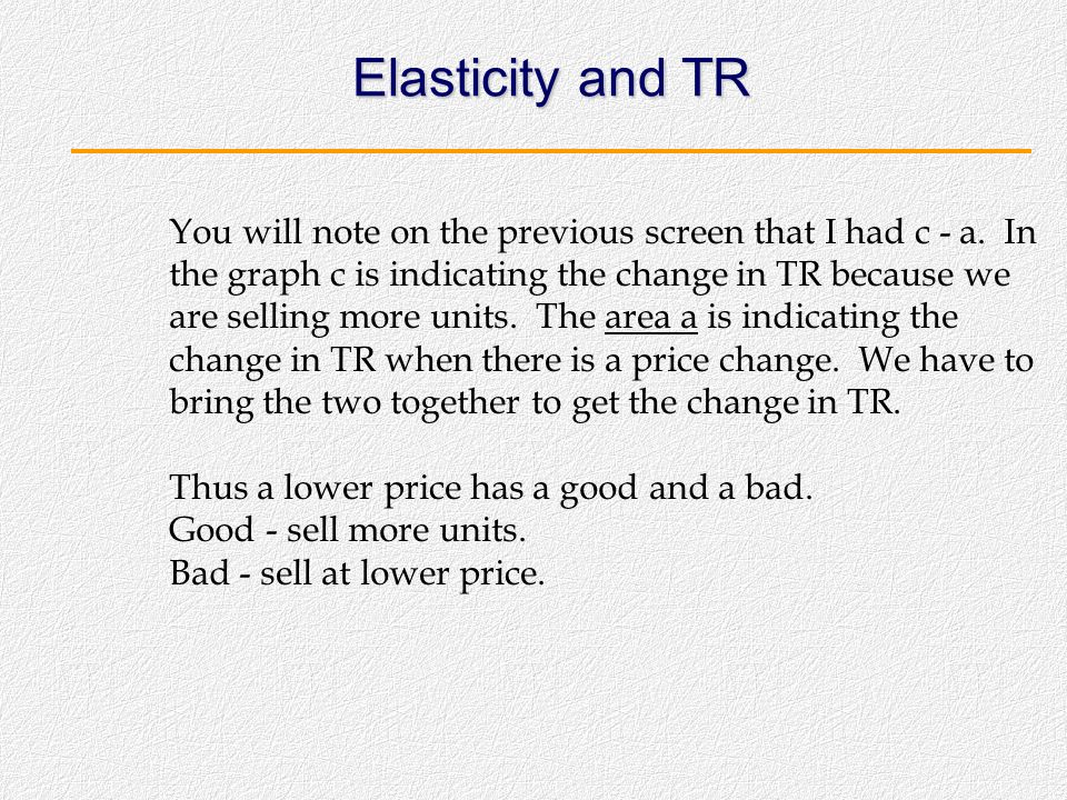 Elasticity and total revenue relationship P Q P1 P2 Q1 Q2 Since the change in TR is c - a, the value of the change will depend on whether c is bigger