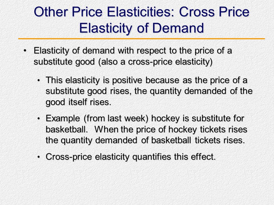 Other Price Elasticities: Cross- Price Elasticity of Demand Elasticity of demand with respect to the price of a complementary good (cross-price elasti