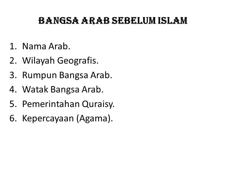 Bangsa arab sebelum islam 1.Nama Arab. 2.Wilayah Geografis. 3.Rumpun Bangsa Arab. 4.Watak Bangsa Arab. 5.Pemerintahan Quraisy. 6.Kepercayaan (Agama).