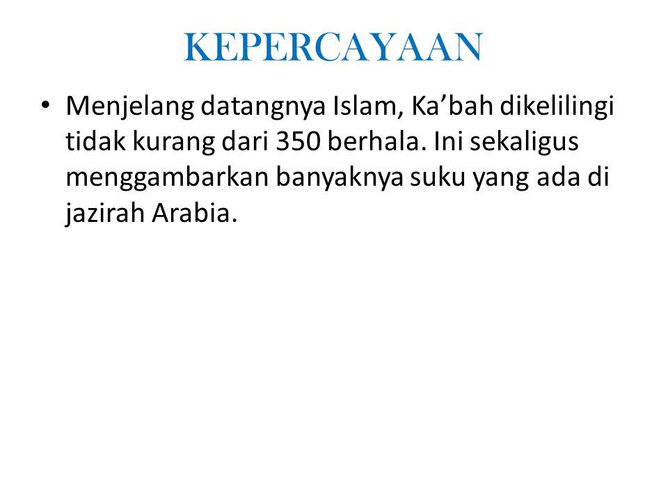 KEPERCAYAAN Menjelang datangnya Islam, Kabah dikelilingi tidak kurang dari 350 berhala. Ini sekaligus menggambarkan banyaknya suku yang ada di jazirah
