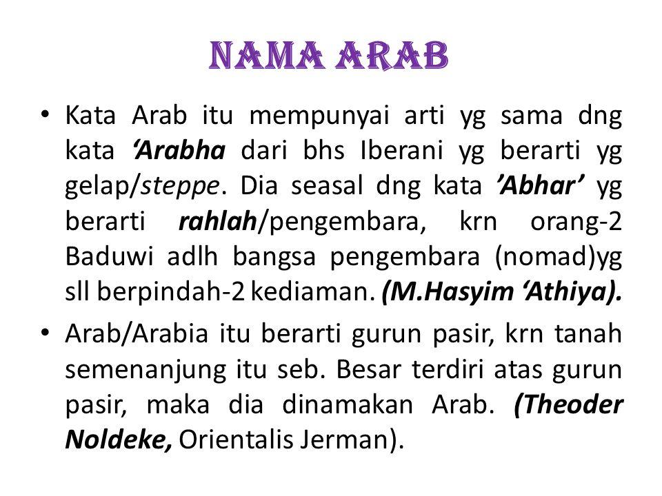 NAMA ARAB Kata Arab itu mempunyai arti yg sama dng kata Arabha dari bhs Iberani yg berarti yg gelap/steppe. Dia seasal dng kata Abhar yg berarti rahla