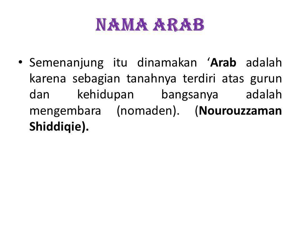 NAMA ARAB Semenanjung itu dinamakan Arab adalah karena sebagian tanahnya terdiri atas gurun dan kehidupan bangsanya adalah mengembara (nomaden). (Nour