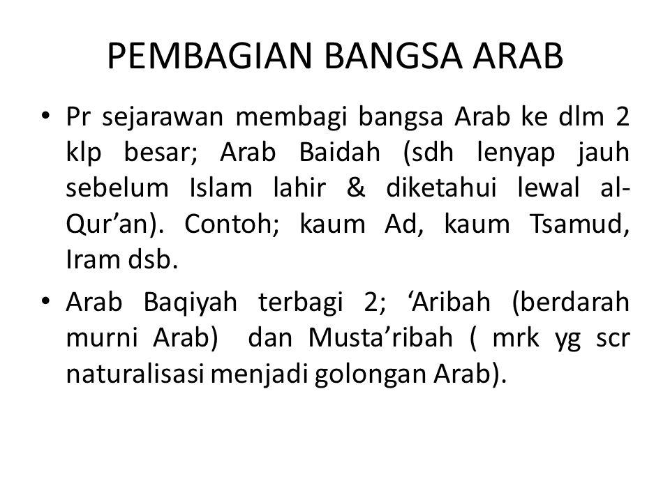 PEMBAGIAN BANGSA ARAB Pr sejarawan membagi bangsa Arab ke dlm 2 klp besar; Arab Baidah (sdh lenyap jauh sebelum Islam lahir & diketahui lewal al- Qura