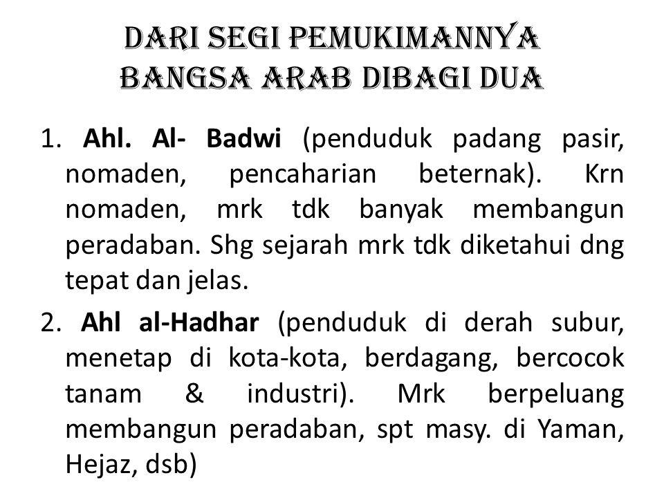 DARI SEGI PEMUKIMANNYA BANGSA ARAB DIBAGI DUA 1. Ahl. Al- Badwi (penduduk padang pasir, nomaden, pencaharian beternak). Krn nomaden, mrk tdk banyak me