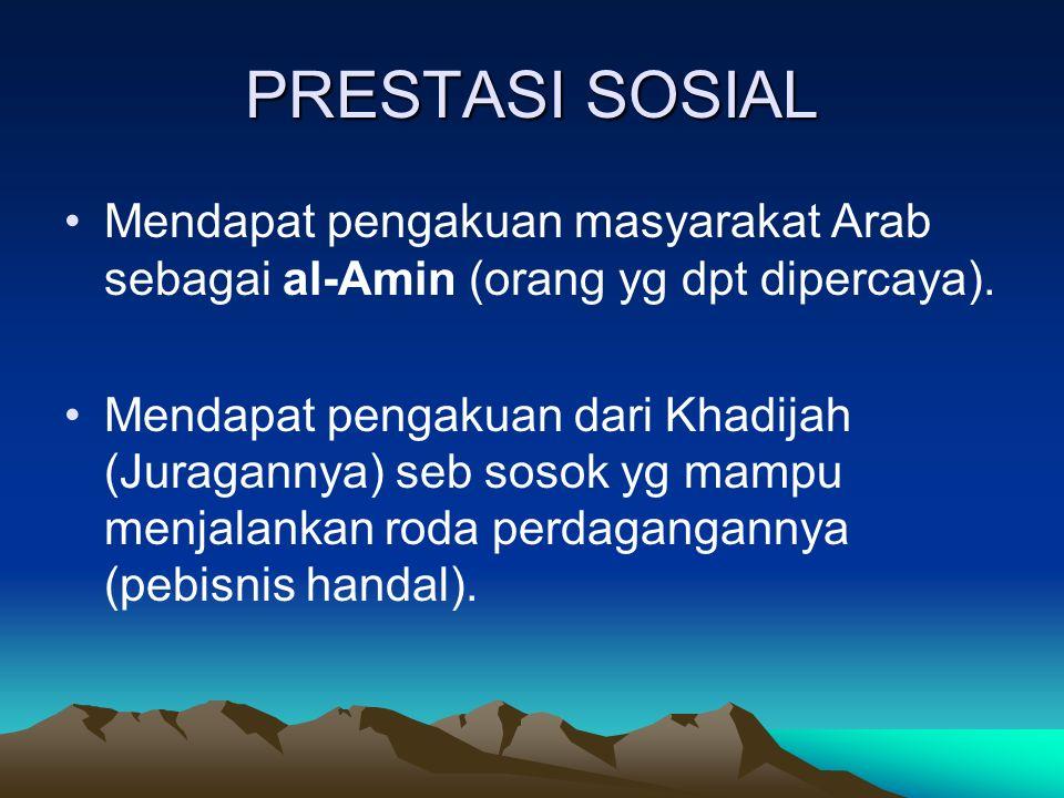 PRESTASI SOSIAL Mendapat pengakuan masyarakat Arab sebagai al-Amin (orang yg dpt dipercaya).