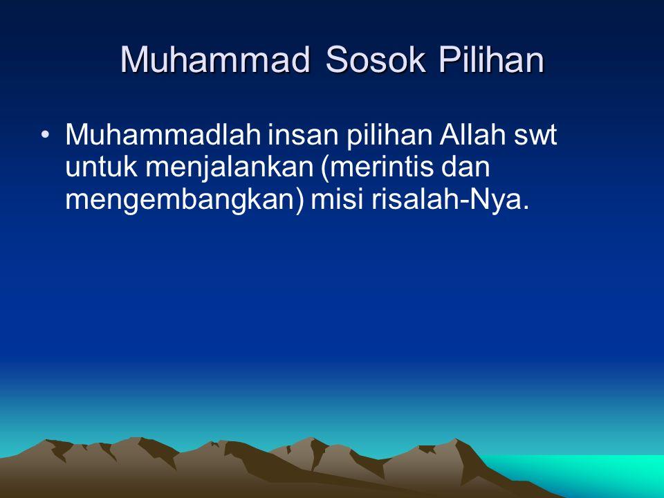 Muhammad Sosok Pilihan Muhammadlah insan pilihan Allah swt untuk menjalankan (merintis dan mengembangkan) misi risalah-Nya.