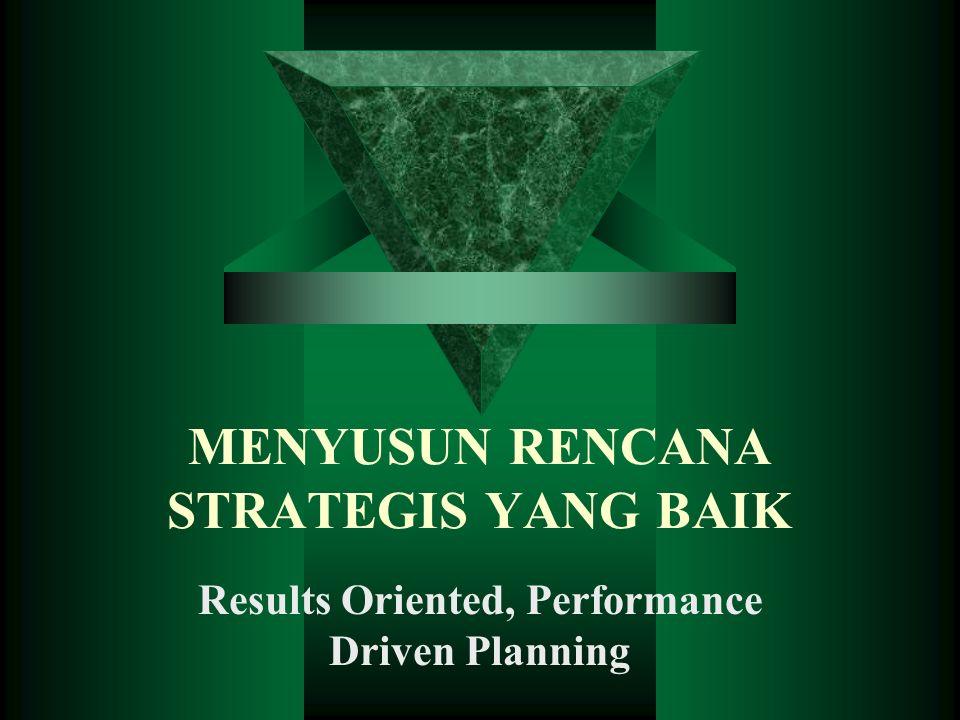MENYUSUN RENCANA STRATEGIS YANG BAIK Results Oriented, Performance Driven Planning