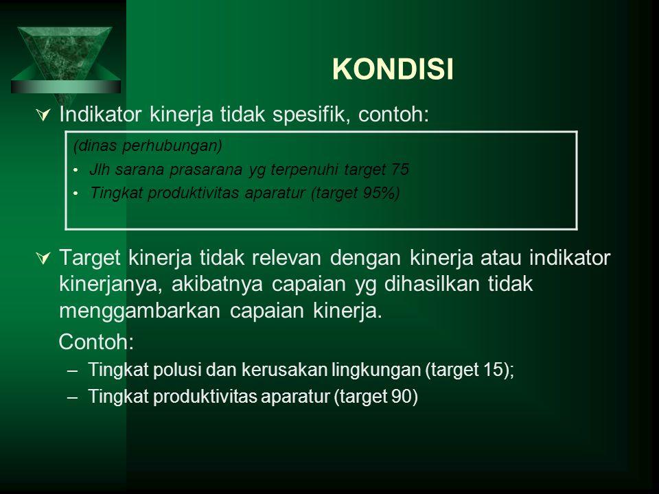KONDISI Indikator kinerja tidak spesifik, contoh: Target kinerja tidak relevan dengan kinerja atau indikator kinerjanya, akibatnya capaian yg dihasilk