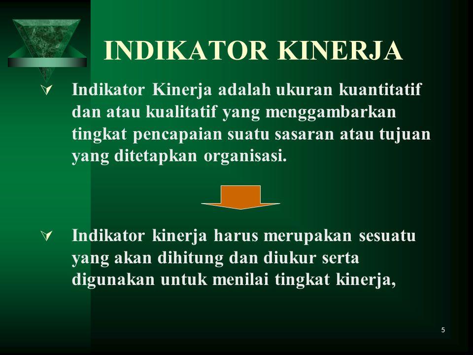 5 INDIKATOR KINERJA Indikator Kinerja adalah ukuran kuantitatif dan atau kualitatif yang menggambarkan tingkat pencapaian suatu sasaran atau tujuan ya