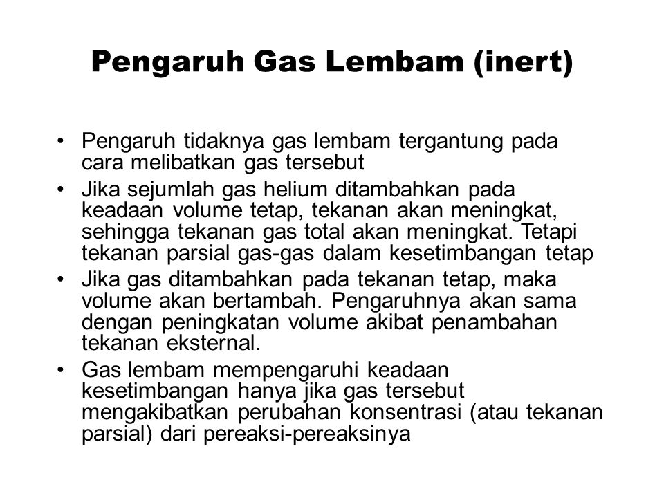 Pengaruh Gas Lembam (inert) Pengaruh tidaknya gas lembam tergantung pada cara melibatkan gas tersebut Jika sejumlah gas helium ditambahkan pada keadaa