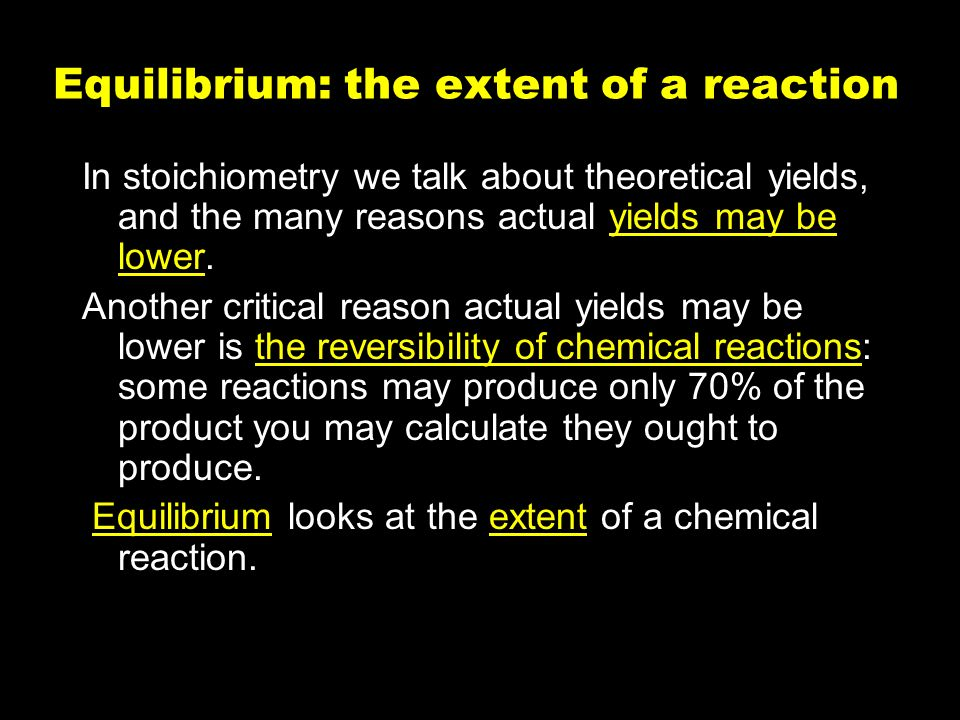 58 Equilibrium: the extent of a reaction In stoichiometry we talk about theoretical yields, and the many reasons actual yields may be lower.
