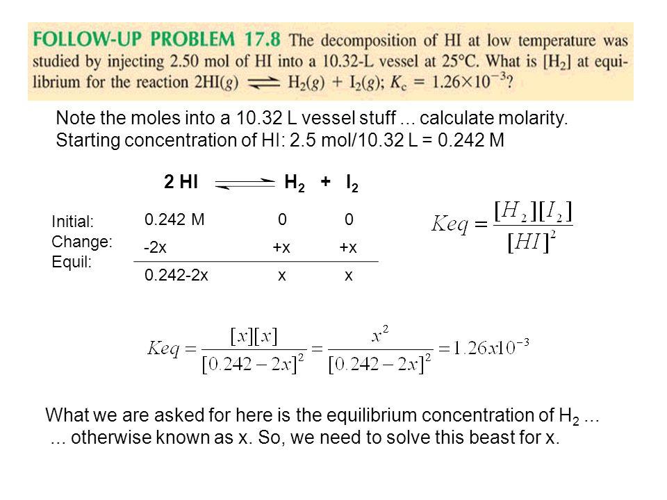 Note the moles into a 10.32 L vessel stuff... calculate molarity. Starting concentration of HI: 2.5 mol/10.32 L = 0.242 M 2 HI H 2 + I 2 Initial: Chan