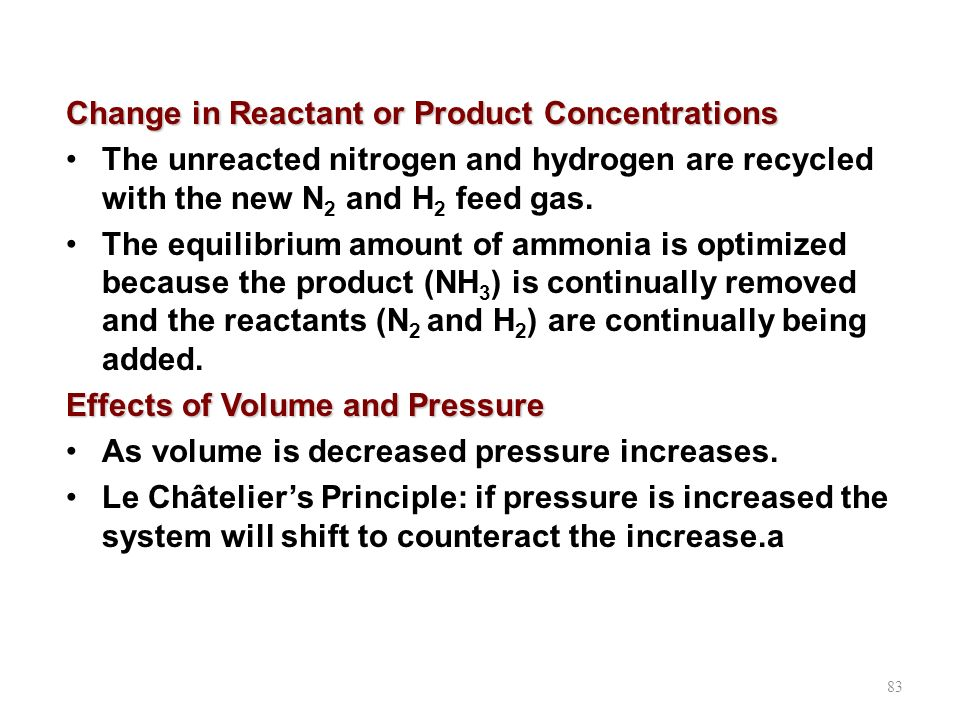 83 Change in Reactant or Product Concentrations The unreacted nitrogen and hydrogen are recycled with the new N 2 and H 2 feed gas. The equilibrium am