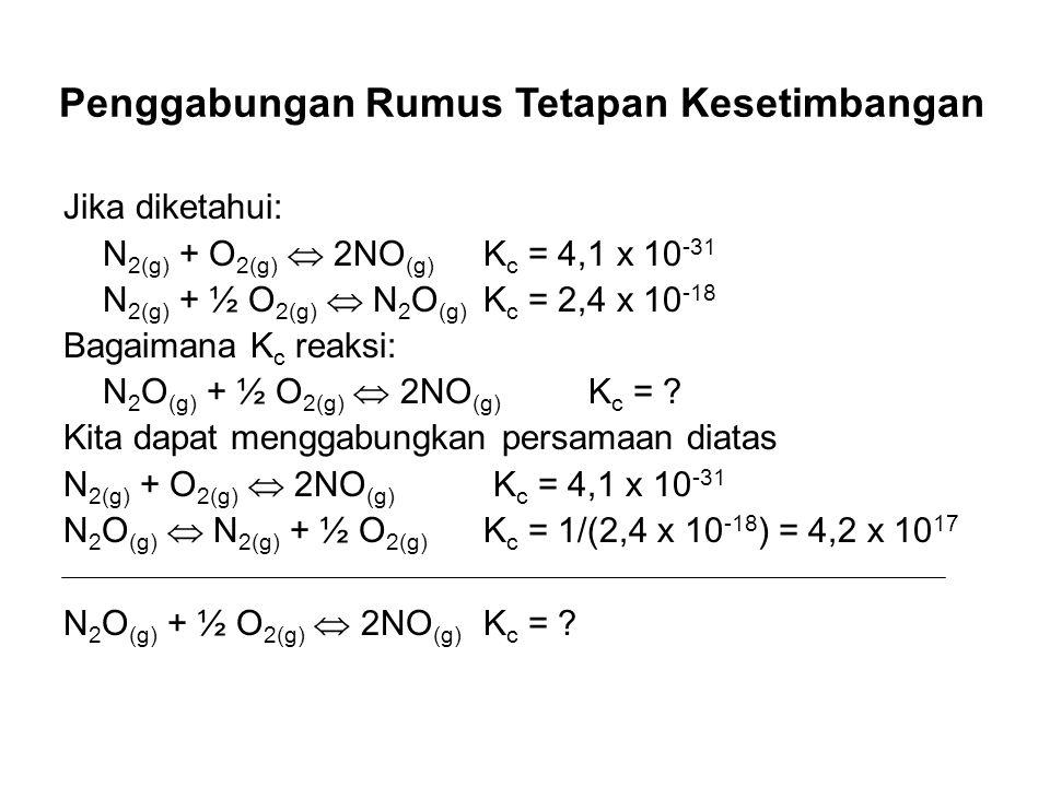 Penggabungan Rumus Tetapan Kesetimbangan Jika diketahui: N 2(g) + O 2(g) 2NO (g) K c = 4,1 x 10 -31 N 2(g) + ½ O 2(g) N 2 O (g) K c = 2,4 x 10 -18 Bag