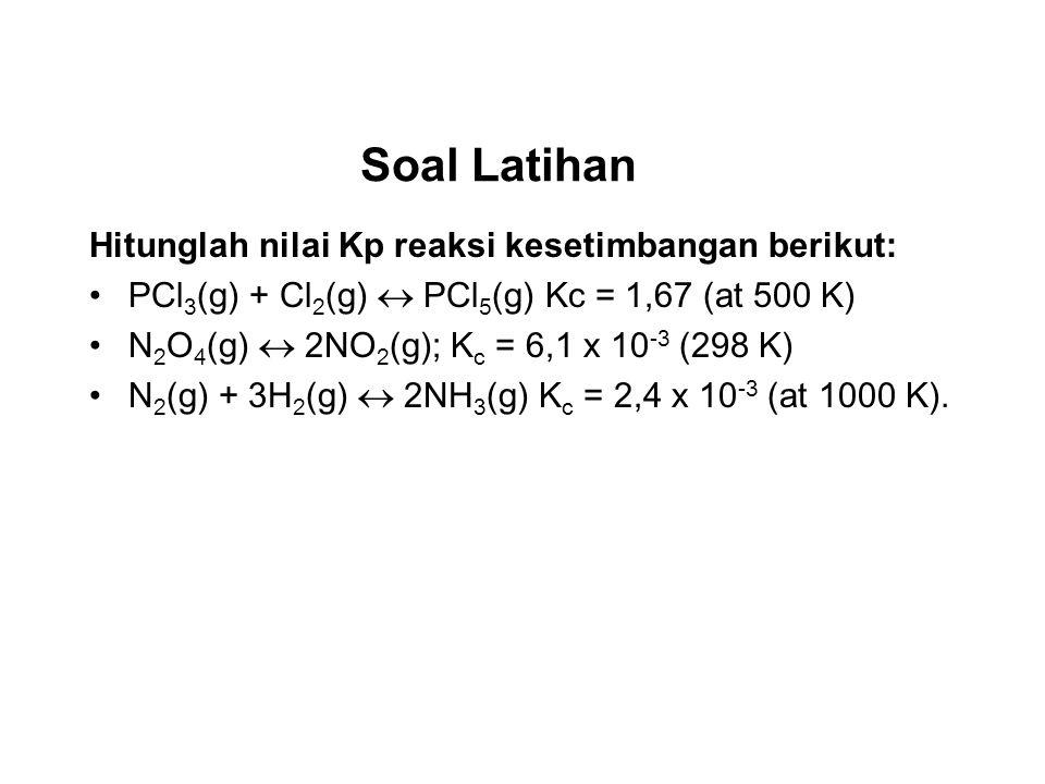 Soal Latihan Hitunglah nilai Kp reaksi kesetimbangan berikut: PCl 3 (g) + Cl 2 (g) PCl 5 (g) Kc = 1,67 (at 500 K) N 2 O 4 (g) 2NO 2 (g); K c = 6,1 x 10 -3 (298 K) N 2 (g) + 3H 2 (g) 2NH 3 (g) K c = 2,4 x 10 -3 (at 1000 K).