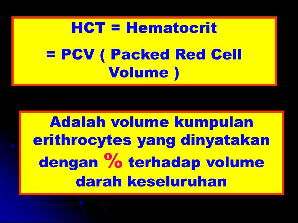 HCT = Hematocrit = PCV ( Packed Red Cell Volume ) Adalah volume kumpulan erithrocytes yang dinyatakan dengan % terhadap volume darah keseluruhan
