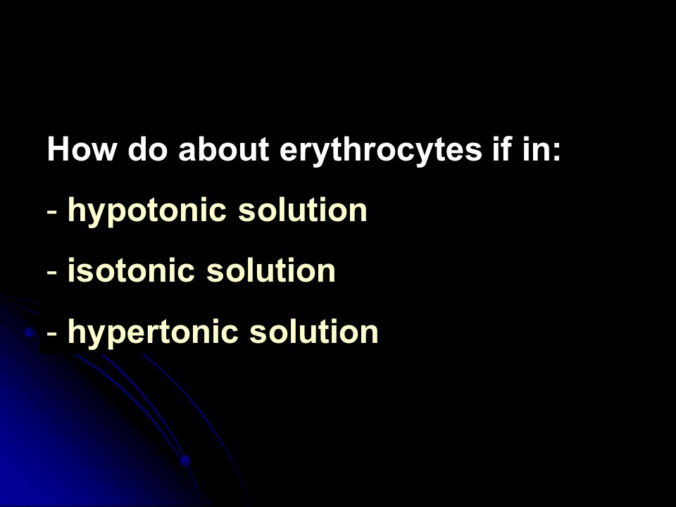 How do about erythrocytes if in: - hypotonic solution - isotonic solution - hypertonic solution